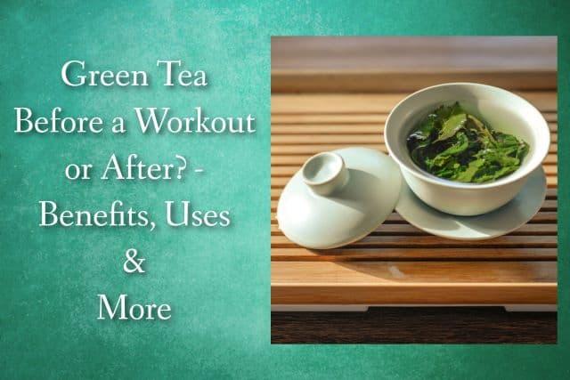 Green Tea Before a Workout or After? – Benefits, Uses & More